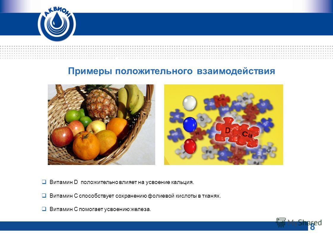 Примеры положительного взаимодействия Витамин D положительно влияет на усвоение кальция. Витамин С способствует сохранению фолиевой кислоты в тканях. Витамин С помогает усвоению железа. 8