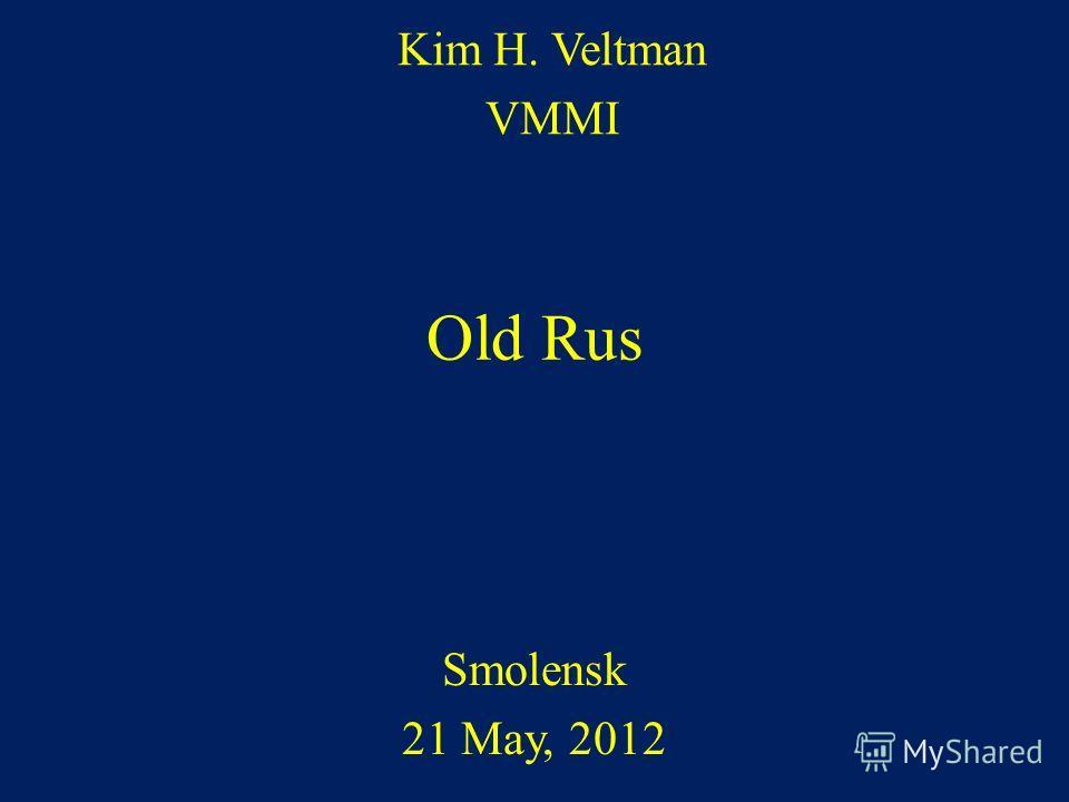 Old Rus Smolensk 21 May, 2012 Kim H. Veltman VMMI