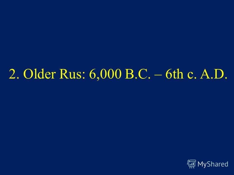 2. Older Rus: 6,000 B.C. – 6th c. A.D.