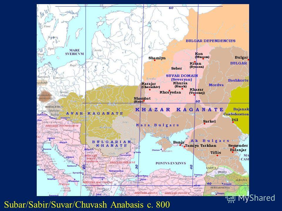 Subar/Sabir/Suvar/Chuvash Anabasis c. 800 http://s155239215.onlinehome.us/turkic/70_Dateline/sabir_dateline_En.htm