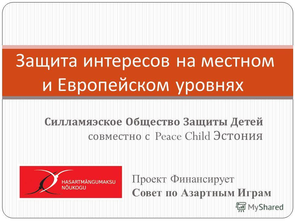 Силламяэское Общество Защиты Детей совместно с Peace Child Эстония Проект Финансирует Совет по Азартным Играм Защита интересов на местном и Европейском уровнях