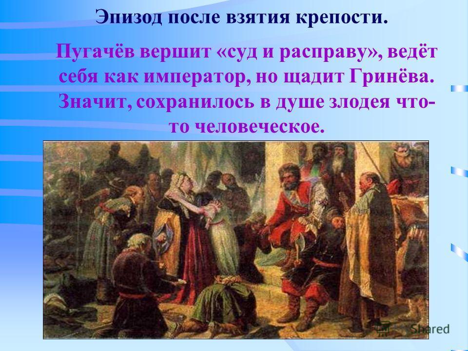 Эпизод после взятия крепости. Пугачёв вершит «суд и расправу», ведёт себя как император, но щадит Гринёва. Значит, сохранилось в душе злодея что- то человеческое.
