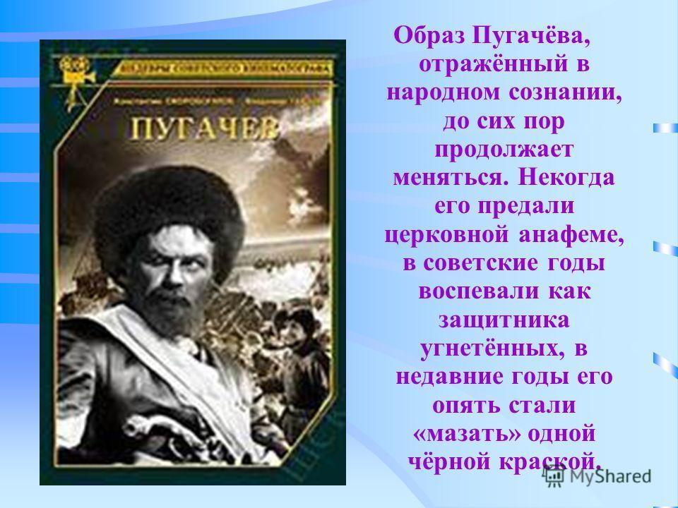 Образ Пугачёва, отражённый в народном сознании, до сих пор продолжает меняться. Некогда его предали церковной анафеме, в советские годы воспевали как защитника угнетённых, в недавние годы его опять стали «мазать» одной чёрной краской.