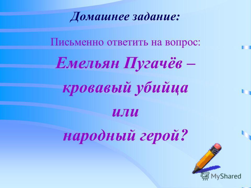 Домашнее задание: Письменно ответить на вопрос: Емельян Пугачёв – кровавый убийца или народный герой?