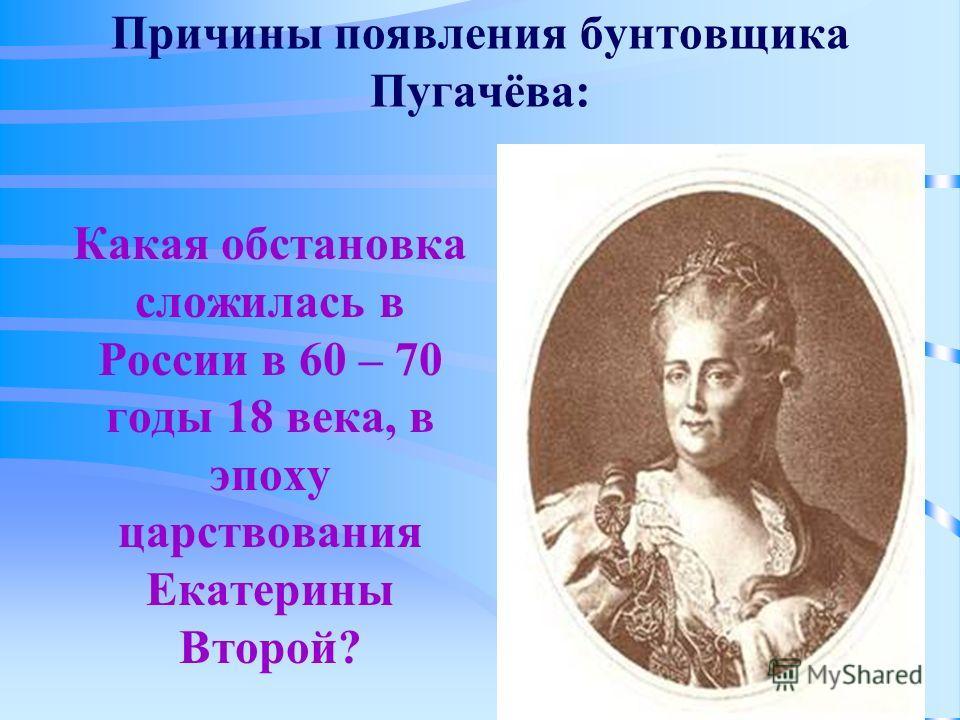 Причины появления бунтовщика Пугачёва: Какая обстановка сложилась в России в 60 – 70 годы 18 века, в эпоху царствования Екатерины Второй?