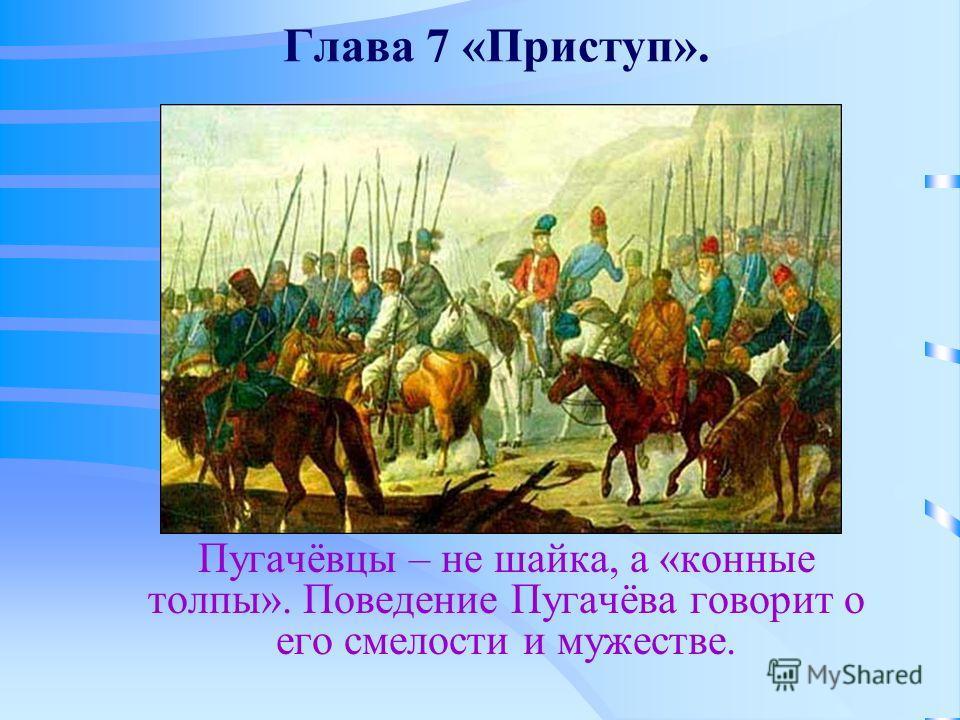 Глава 7 «Приступ». Пугачёвцы – не шайка, а «конные толпы». Поведение Пугачёва говорит о его смелости и мужестве.