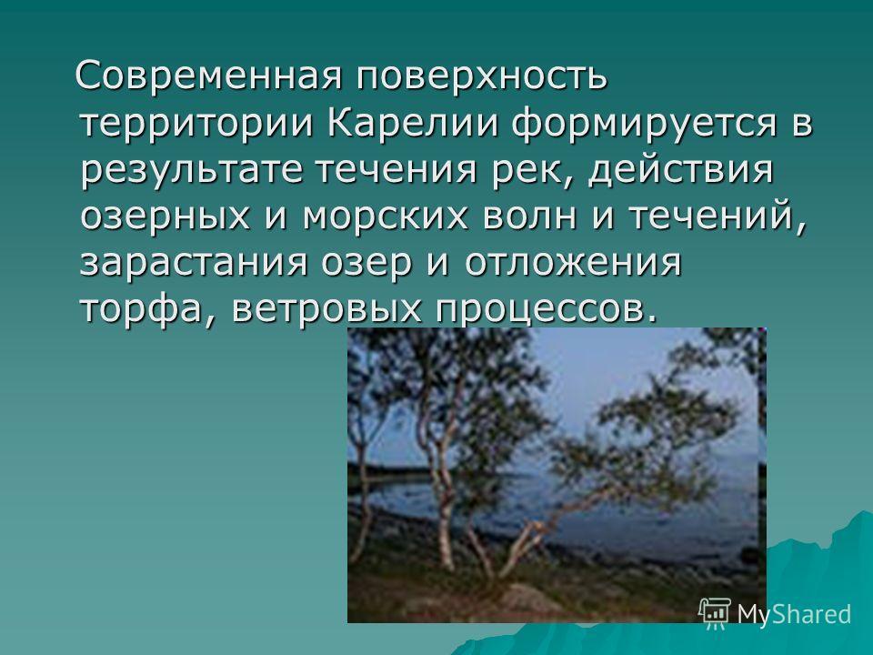 Современная поверхность территории Карелии формируется в результате течения рек, действия озерных и морских волн и течений, зарастания озер и отложения торфа, ветровых процессов. Современная поверхность территории Карелии формируется в результате теч
