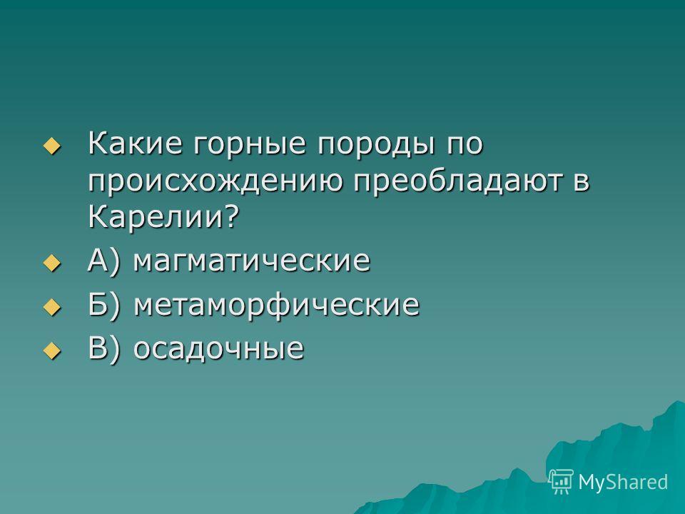 Какие горные породы по происхождению преобладают в Карелии? Какие горные породы по происхождению преобладают в Карелии? А) магматические А) магматические Б) метаморфические Б) метаморфические В) осадочные В) осадочные