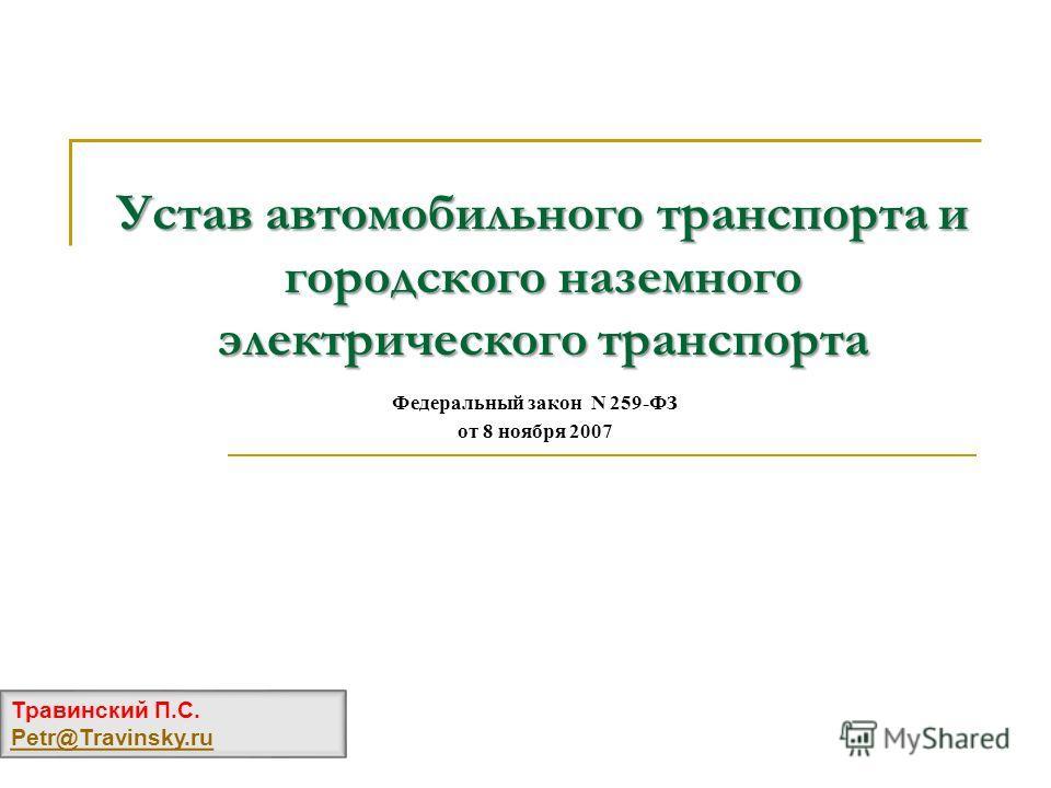 Устав автомобильного транспорта и городского наземного электрического транспорта Травинский П.С. Petr@Travinsky.ru Федеральный закон N 259-ФЗ от 8 ноября 2007
