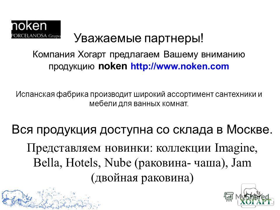 Уважаемые партнеры! Компания Хогарт предлагаем Вашему вниманию продукцию noken http://www.noken.com Испанская фабрика производит широкий ассортимент сантехники и мебели для ванных комнат. Вся продукция доступна со склада в Москве. Представляем новинк