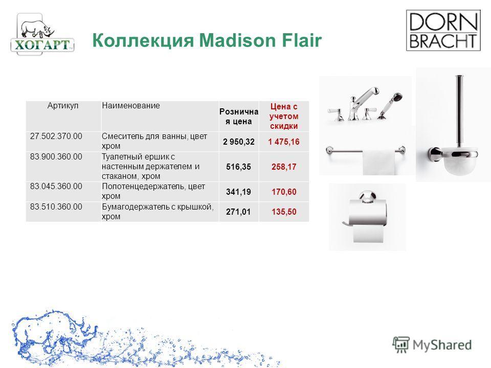 Коллекция Madison Flair АртикулНаименование Рознична я цена Цена с учетом скидки 27.502.370.00Смеситель для ванны, цвет хром 2 950,321 475,16 83.900.360.00Туалетный ершик с настенным держателем и стаканом, хром 516,35258,17 83.045.360.00Полотенцедерж