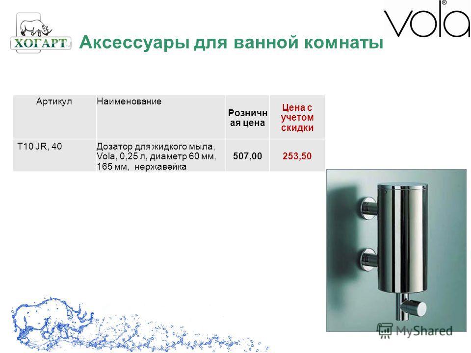 АртикулНаименование Розничн ая цена Цена с учетом скидки T10 JR, 40Дозатор для жидкого мыла, Vola, 0,25 л, диаметр 60 мм, 165 мм, нержавейка 507,00253,50 Аксессуары для ванной комнаты