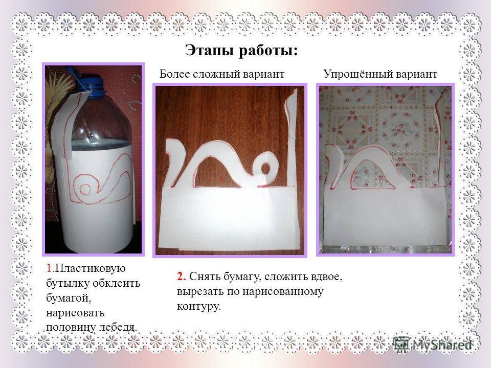 Этапы работы: 1.Пластиковую бутылку обклеить бумагой, нарисовать половину лебедя. 2. Снять бумагу, сложить вдвое, вырезать по нарисованному контуру. Более сложный вариантУпрощённый вариант