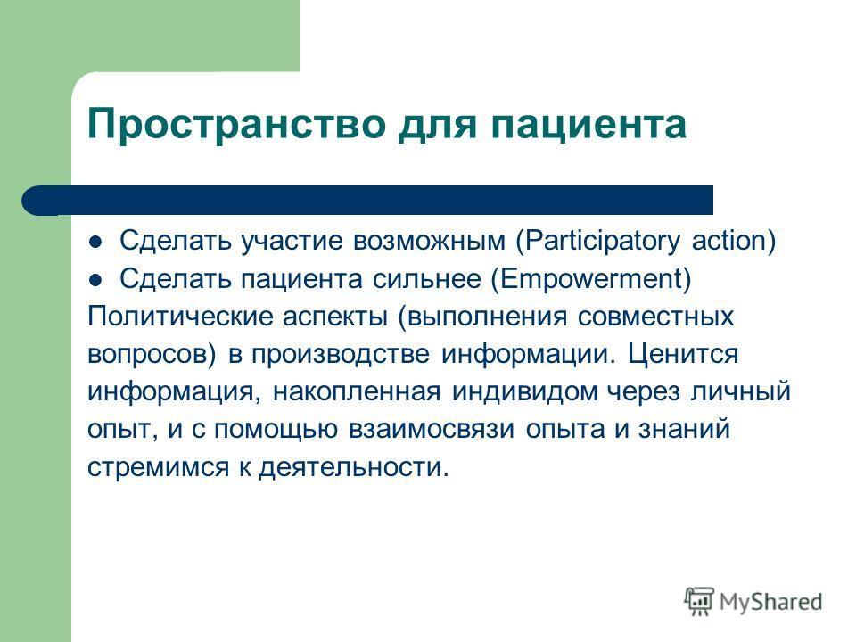 Пространство для пациента Сделать участие возможным (Participatory action) Сделать пациента сильнее (Empowerment) Политические аспекты (выполнения совместных вопросов) в производстве информации. Ценится информация, накопленная индивидом через личный