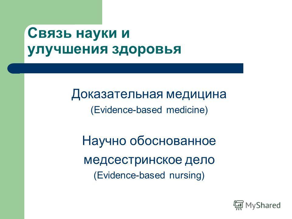 Связь науки и улучшения здоровья Доказательная медицина (Evidence-based medicine) Научно обоснованное медсестринское дело (Evidence-based nursing)
