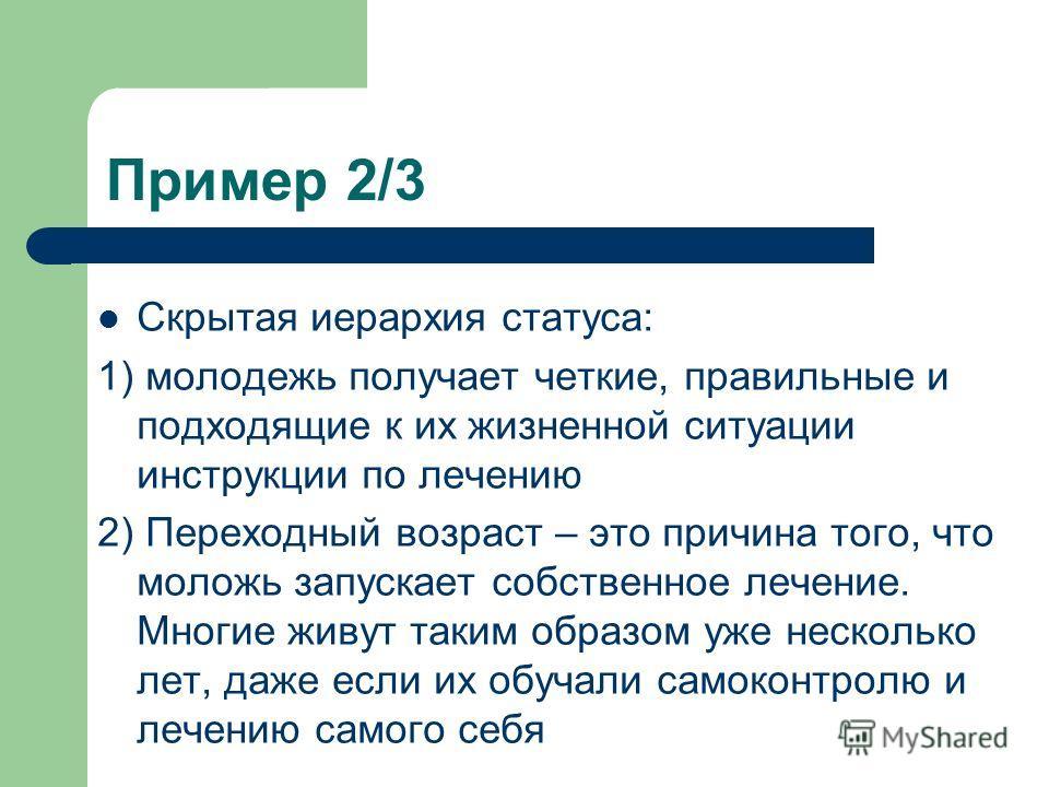 Пример 2/3 Скрытая иерархия статуса: 1) молодежь получает четкие, правильные и подходящие к их жизненной ситуации инструкции по лечению 2) Переходный возраст – это причина того, что моложь запускает собственное лечение. Многие живут таким образом уже
