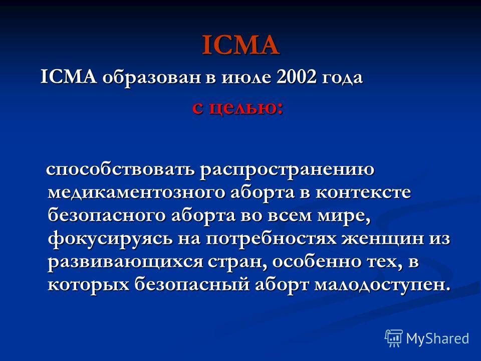 ICMA ICMA образован в июле 2002 года ICMA образован в июле 2002 года с целью: с целью: способствовать распространению медикаментозного аборта в контексте безопасного аборта во всем мире, фокусируясь на потребностях женщин из развивающихся стран, особ