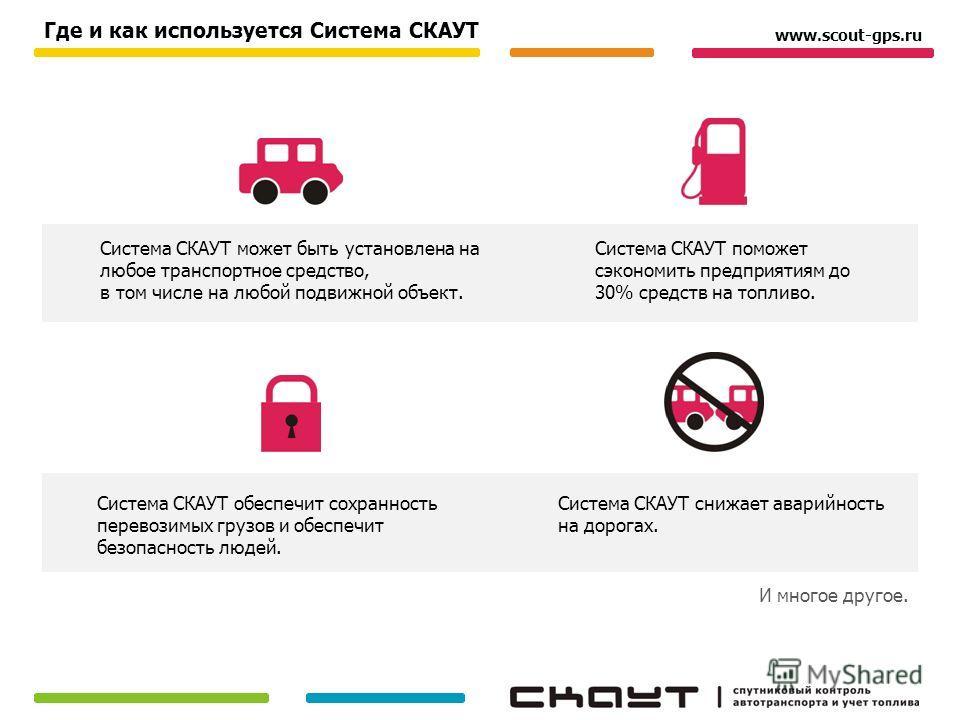 Где и как используется Система СКАУТ И многое другое. www.scout-gps.ru Система СКАУТ может быть установлена на любое транспортное средство, в том числе на любой подвижной объект. Система СКАУТ поможет сэкономить предприятиям до 30% средств на топливо