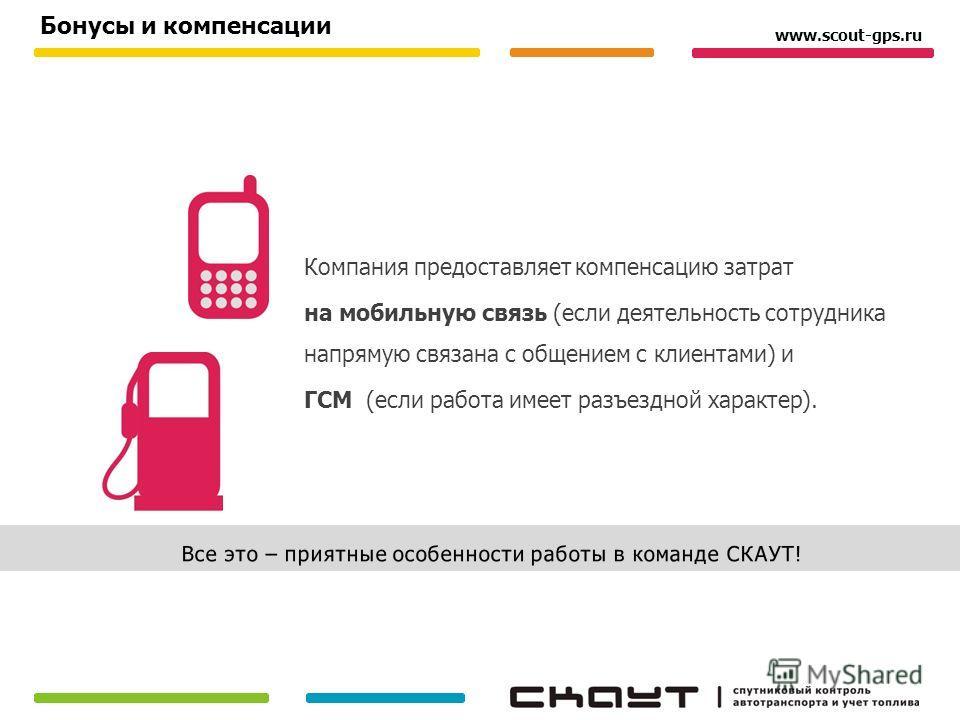 Компания предоставляет компенсацию затрат на мобильную связь (если деятельность сотрудника напрямую связана с общением с клиентами) и ГСМ (если работа имеет разъездной характер). Бонусы и компенсации www.scout-gps.ru