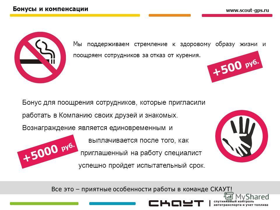 Мы поддерживаем стремление к здоровому образу жизни и поощряем сотрудников за отказ от курения. Бонусы и компенсации www.scout-gps.ru Бонус для поощрения сотрудников, которые пригласили работать в Компанию своих друзей и знакомых. Вознаграждение явля