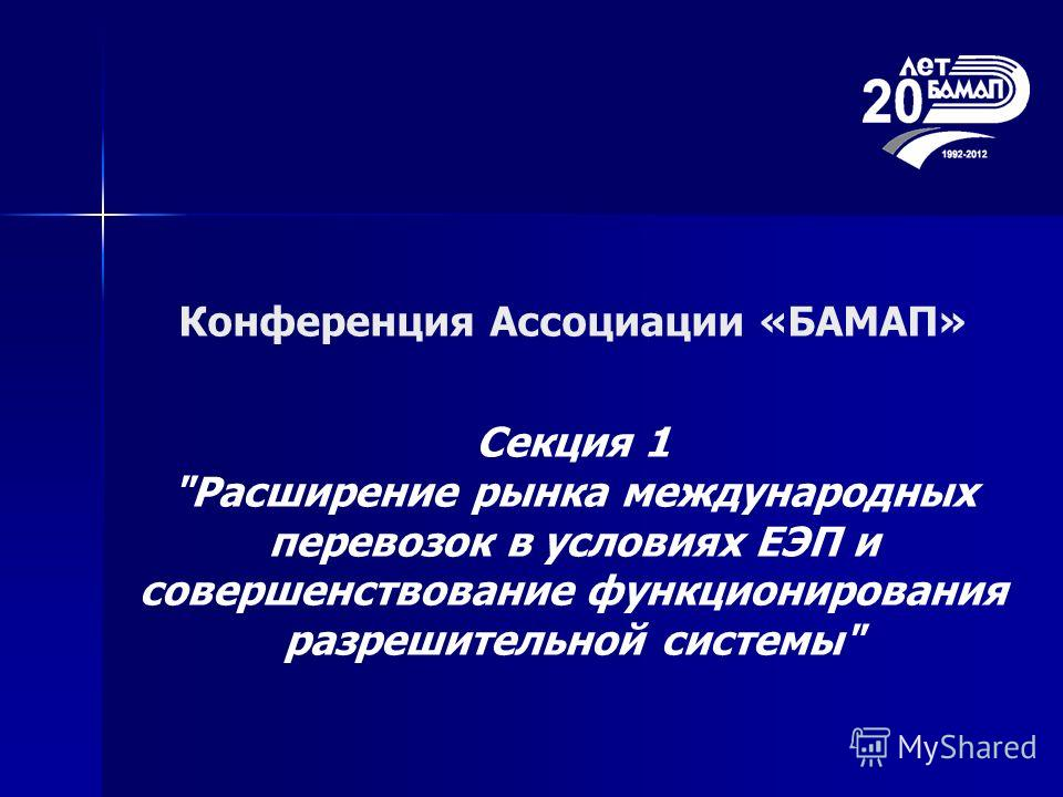 Конференция Ассоциации «БАМАП» Секция 1 Расширение рынка международных перевозок в условиях ЕЭП и совершенствование функционирования разрешительной системы