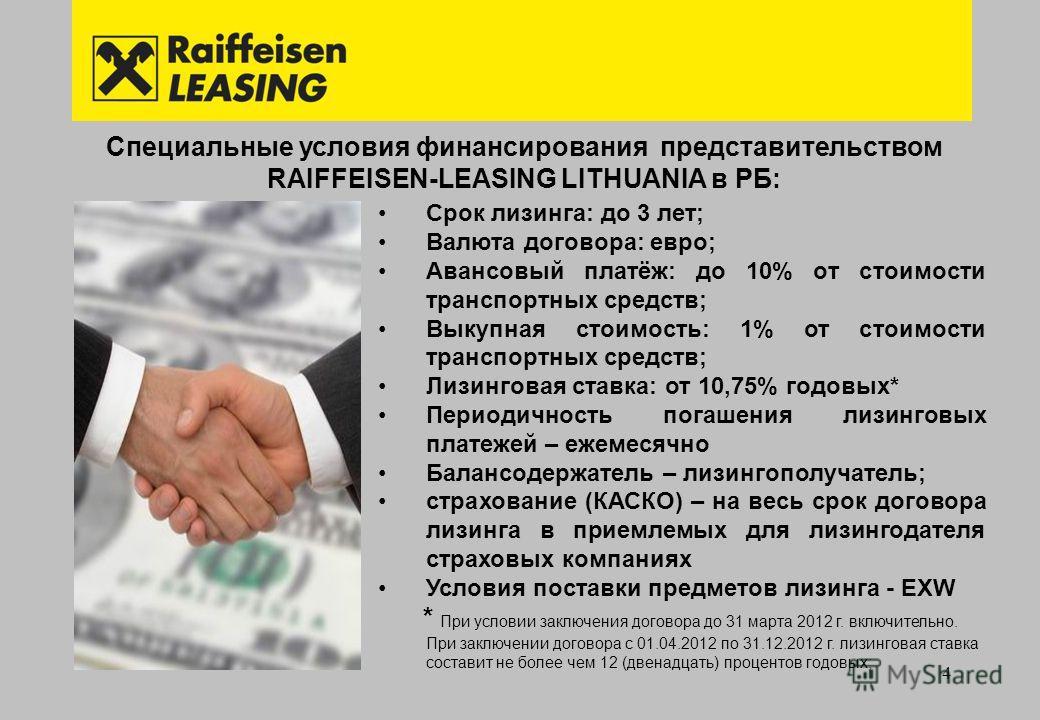 4 Специальные условия финансирования представительством RAIFFEISEN-LEASING LITHUANIA в РБ: Срок лизинга: до 3 лет; Валюта договора: евро; Авансовый платёж: до 10% от стоимости транспортных средств; Выкупная стоимость: 1% от стоимости транспортных сре