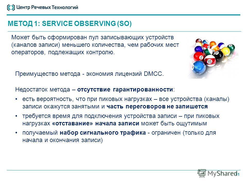 11 МЕТОД 1: SERVICE OBSERVING (SO) Может быть сформирован пул записывающих устройств (каналов записи) меньшего количества, чем рабочих мест операторов, подлежащих контролю. Недостаток метода – отсутствие гарантированности: есть вероятность, что при п