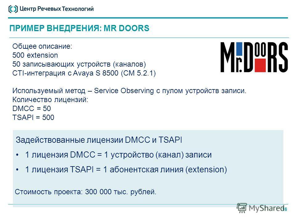 16 ПРИМЕР ВНЕДРЕНИЯ: MR DOORS Общее описание: 500 extension 50 записывающих устройств (каналов) CTI-интеграция с Avaya S 8500 (CM 5.2.1) Используемый метод – Service Observing с пулом устройств записи. Количество лицензий: DMCC = 50 TSAPI = 500 Задей