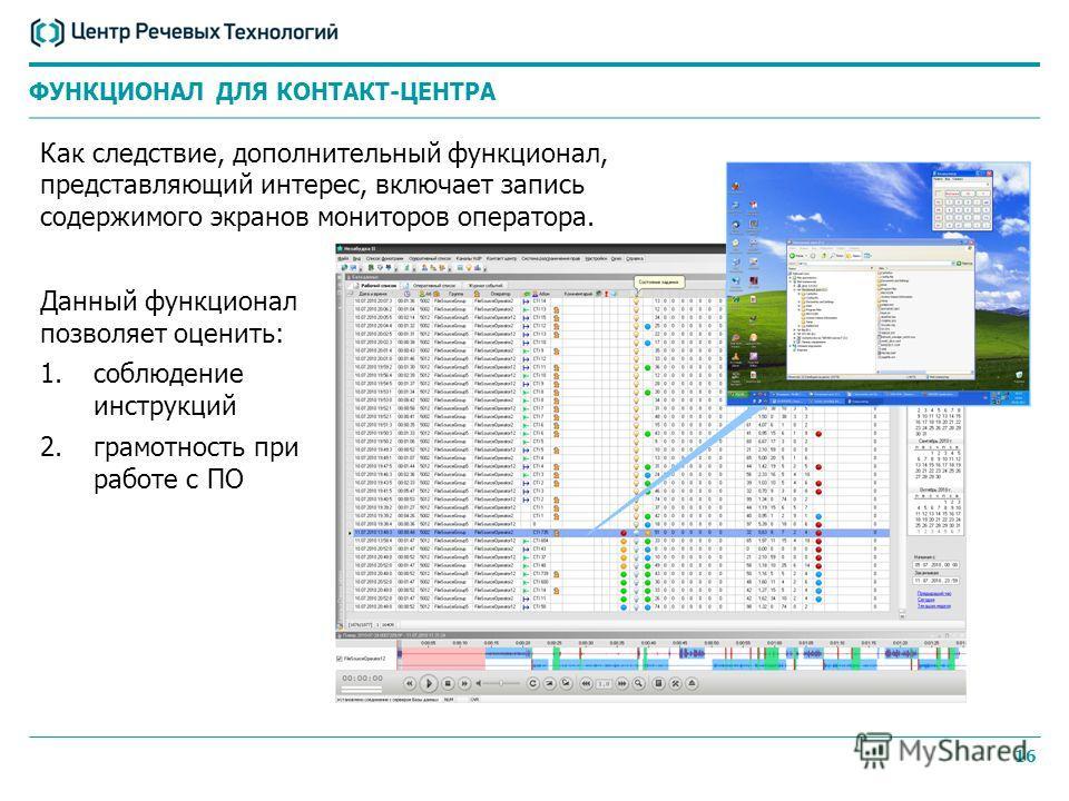 16 Как следствие, дополнительный функционал, представляющий интерес, включает запись содержимого экранов мониторов оператора. ФУНКЦИОНАЛ ДЛЯ КОНТАКТ-ЦЕНТРА Данный функционал позволяет оценить: 1.соблюдение инструкций 2.грамотность при работе с ПО