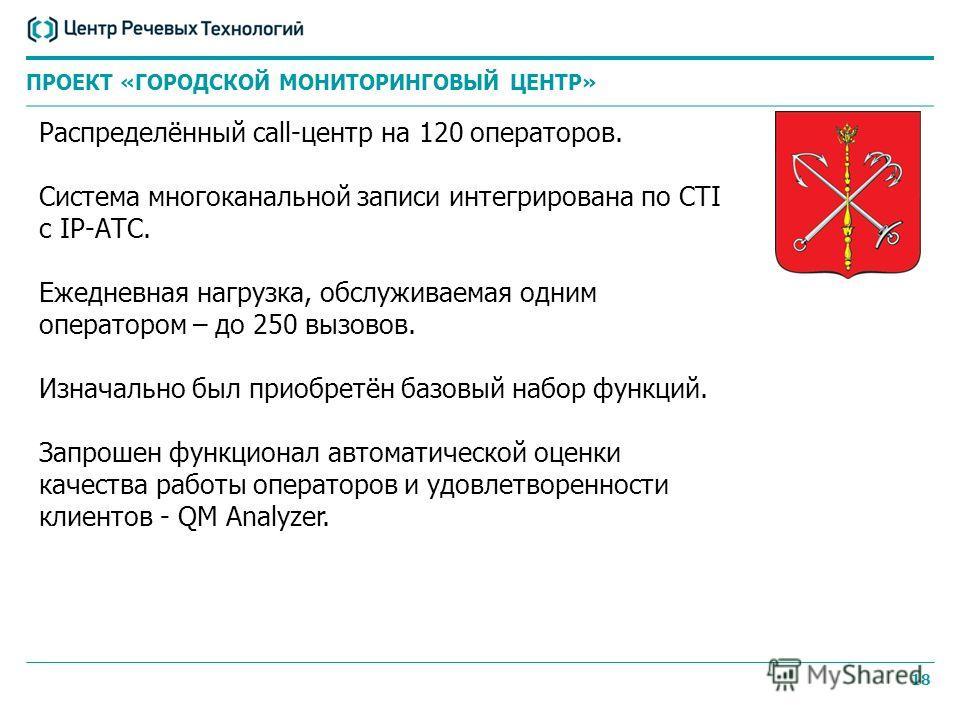 18 ПРОЕКТ «ГОРОДСКОЙ МОНИТОРИНГОВЫЙ ЦЕНТР» Распределённый call-центр на 120 операторов. Система многоканальной записи интегрирована по CTI с IP-АТС. Ежедневная нагрузка, обслуживаемая одним оператором – до 250 вызовов. Изначально был приобретён базов