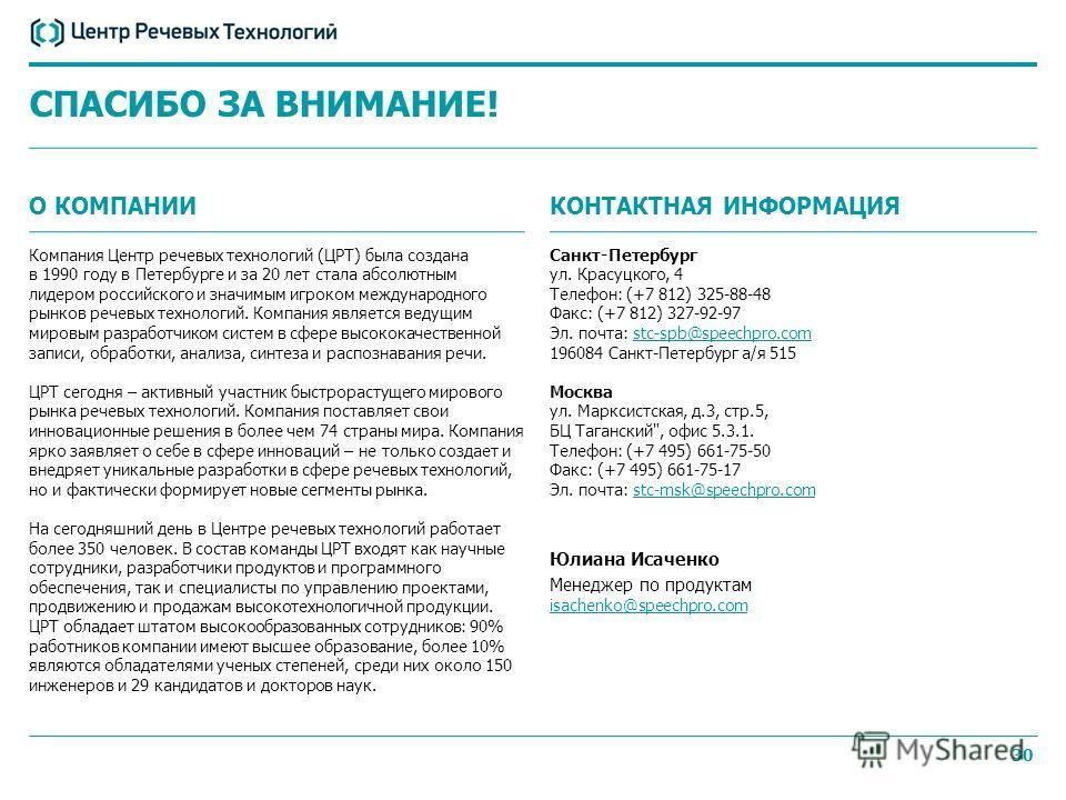 30 СПАСИБО ЗА ВНИМАНИЕ! О КОМПАНИИ Компания Центр речевых технологий (ЦРТ) была создана в 1990 году в Петербурге и за 20 лет стала абсолютным лидером российского и значимым игроком международного рынков речевых технологий. Компания является ведущим м