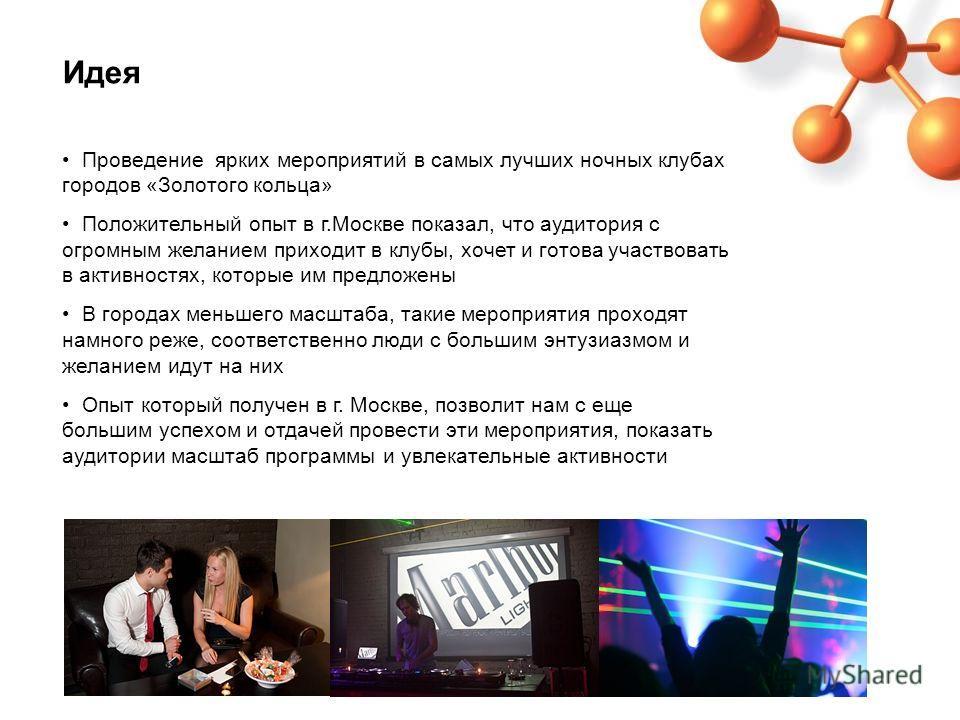 Идея Проведение ярких мероприятий в самых лучших ночных клубах городов «Золотого кольца» Положительный опыт в г.Москве показал, что аудитория с огромным желанием приходит в клубы, хочет и готова участвовать в активностях, которые им предложены В горо