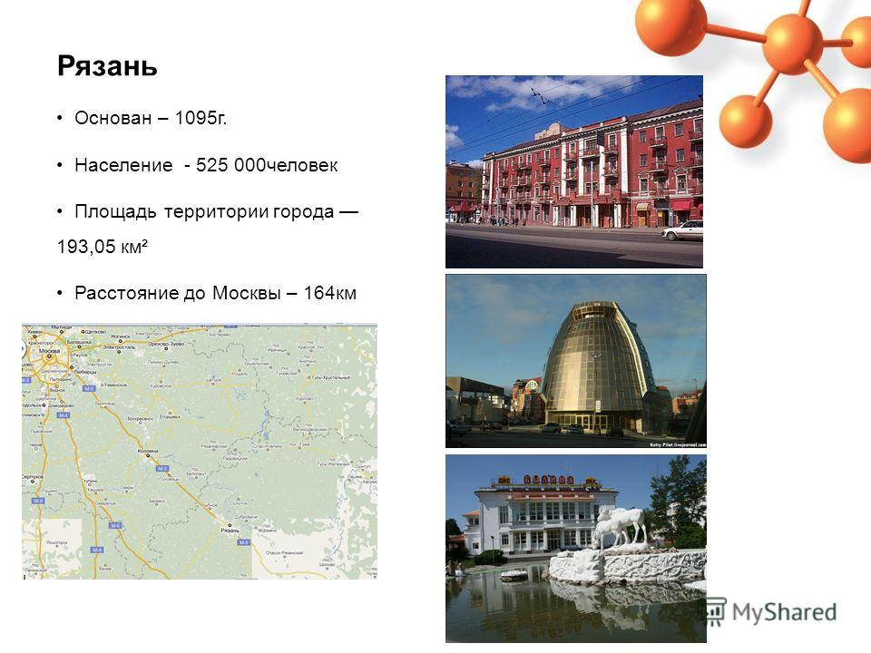 Рязань Основан – 1095г. Население - 525 000человек Площадь территории города 193,05 км² Расстояние до Москвы – 164км