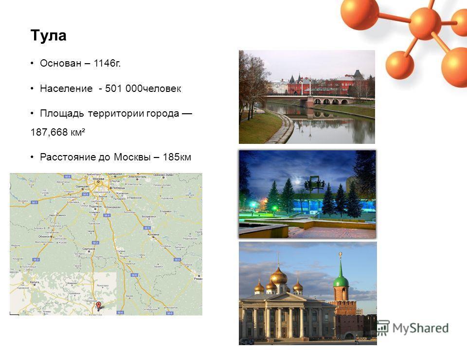 Тула Основан – 1146г. Население - 501 000человек Площадь территории города 187,668 км² Расстояние до Москвы – 185км