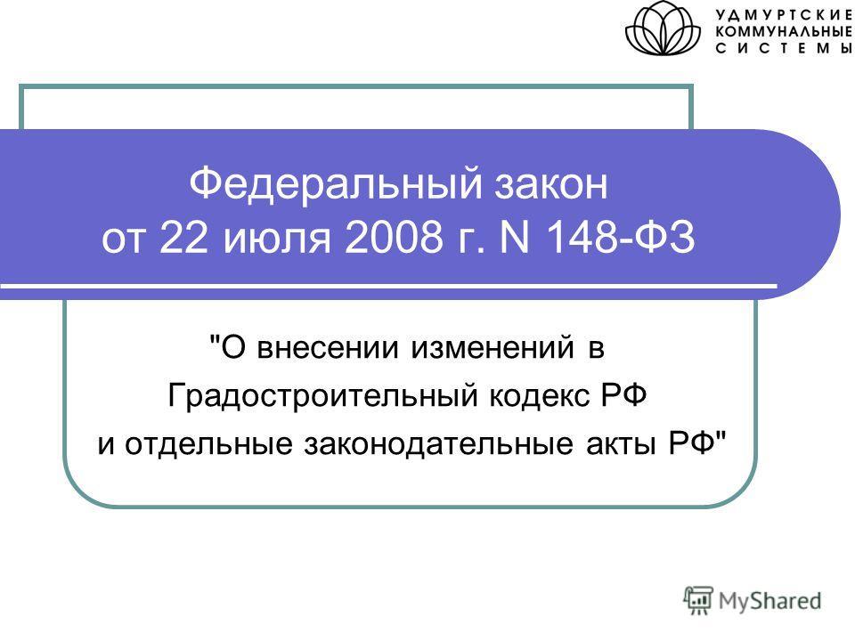 Федеральный закон от 22 июля 2008 г. N 148-ФЗ О внесении изменений в Градостроительный кодекс РФ и отдельные законодательные акты РФ