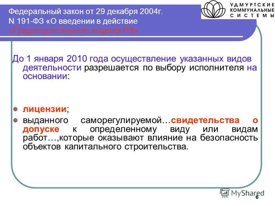 6 Федеральный закон от 29 декабря 2004г. N 191-ФЗ «О введении в действие «Градостроительного кодекса РФ» До 1 января 2010 года осуществление указанных видов деятельности разрешается по выбору исполнителя на основании: лицензии; выданного саморегулиру