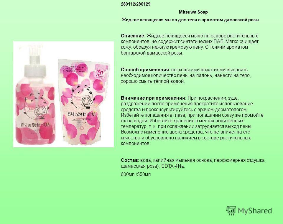 280112/280129 Mitsuwa Soap Жидкое пенящееся мыло для тела с ароматом дамасской розы Описание: Жидкое пенящееся мыло на основе растительных компонентов, не содержит синтетических ПАВ. Мягко очищает кожу, образуя нежную кремовую пену. С тонким ароматом