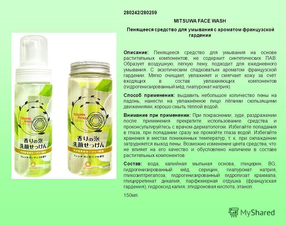280242/280259 MITSUWA FACE WASH Пенящееся средство для умывания с ароматом французской гардении Описание: Пенящееся средство для умывания на основе растительных компонентов, не содержит синтетических ПАВ. Образует воздушную, лёгкую пену, подходит для