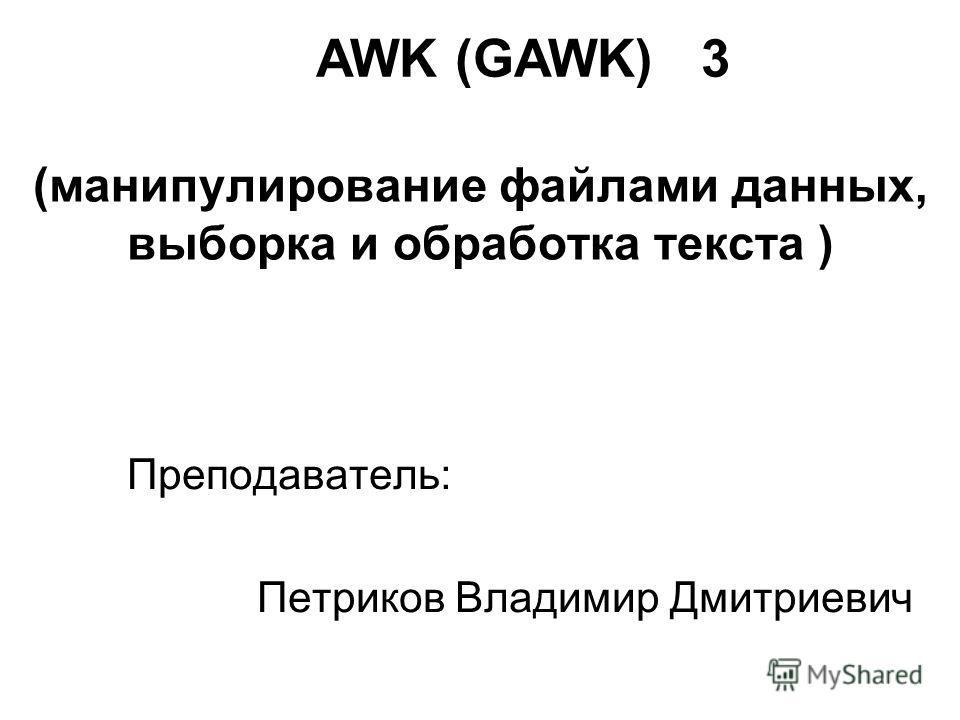 (манипулирование файлами данных, выборка и обработка текста ) Преподаватель: Петриков Владимир Дмитриевич AWK (GAWK) 3