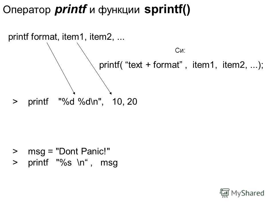 Оператор printf и функции sprintf() printf format, item1, item2,... printf( text + format, item1, item2,...); Си: > printf %d %d\n, 10, 20 > msg = Dont Panic! > printf %s \n, msg
