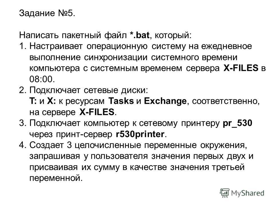 Задание 5. Написать пакетный файл *.bat, который: 1.Настраивает операционную систему на ежедневное выполнение синхронизации системного времени компьютера с системным временем сервера X-FILES в 08:00. 2.Подключает сетевые диски: T: и X: к ресурсам Tas