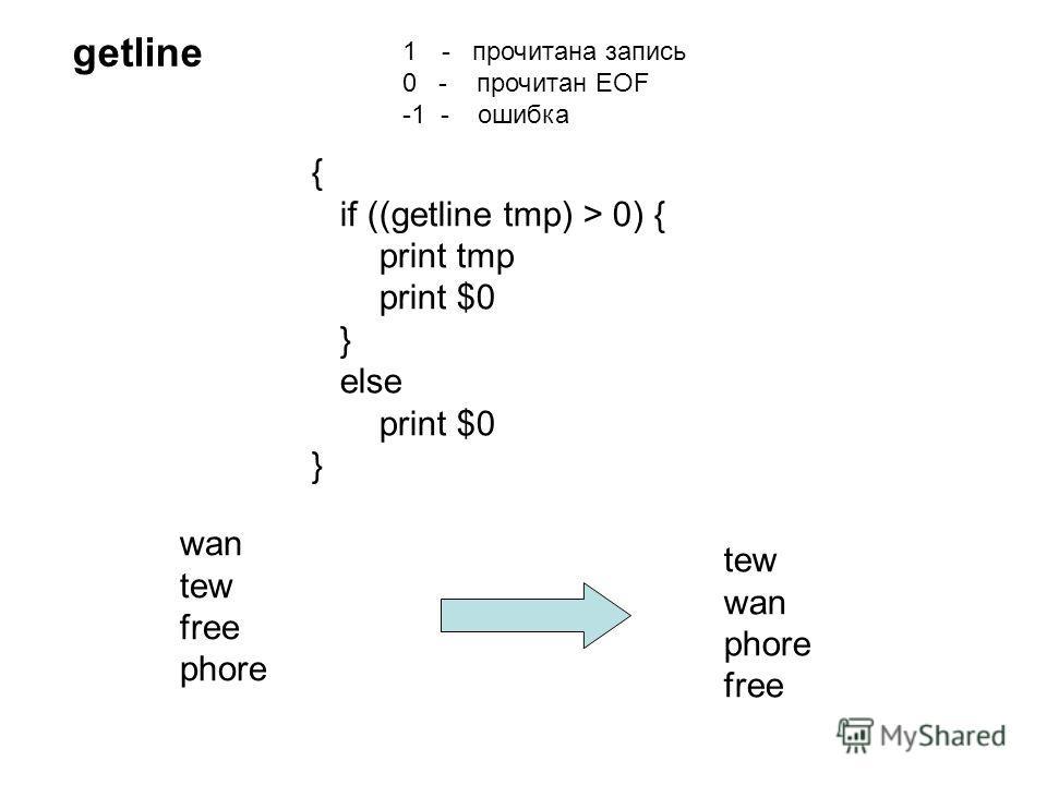{ if ((getline tmp) > 0) { print tmp print $0 } else print $0 } getline 1- прочитана запись 0 - прочитан EOF -1 - ошибка wan tew free phore tew wan phore free
