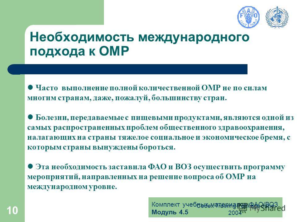 Комплект учебных материалов ФАО/ВОЗ Модуль 4.5 Codex Training Package June 2004 10 Необходимость международного подхода к ОМР Часто выполнение полной количественной ОМР не по силам многим странам, даже, пожалуй, большинству стран. Болезни, передаваем