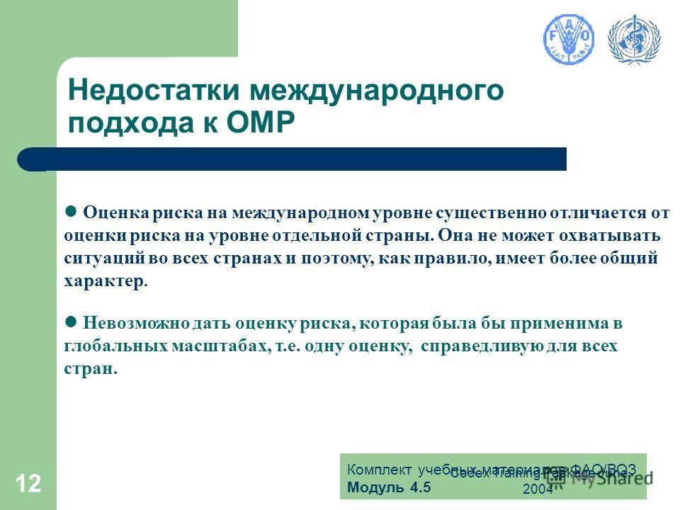 Комплект учебных материалов ФАО/ВОЗ Модуль 4.5 Codex Training Package June 2004 12 Недостатки международного подхода к ОМР Оценка риска на международном уровне существенно отличается от оценки риска на уровне отдельной страны. Она не может охватывать