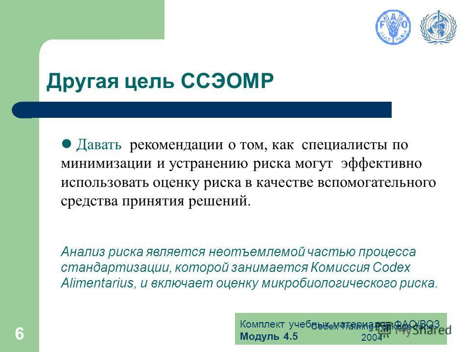Комплект учебных материалов ФАО/ВОЗ Модуль 4.5 Codex Training Package June 2004 6 Другая цель ССЭОМР Давать рекомендации о том, как специалисты по минимизации и устранению риска могут эффективно использовать оценку риска в качестве вспомогательного с