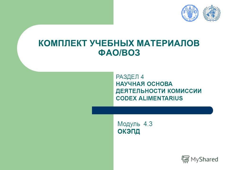 КОМПЛЕКТ УЧЕБНЫХ МАТЕРИАЛОВ ФАО/ВОЗ РАЗДЕЛ 4 НАУЧНАЯ ОСНОВА ДЕЯТЕЛЬНОСТИ КОМИССИИ CODEX ALIMENTARIUS Модуль 4.3 ОКЭПД