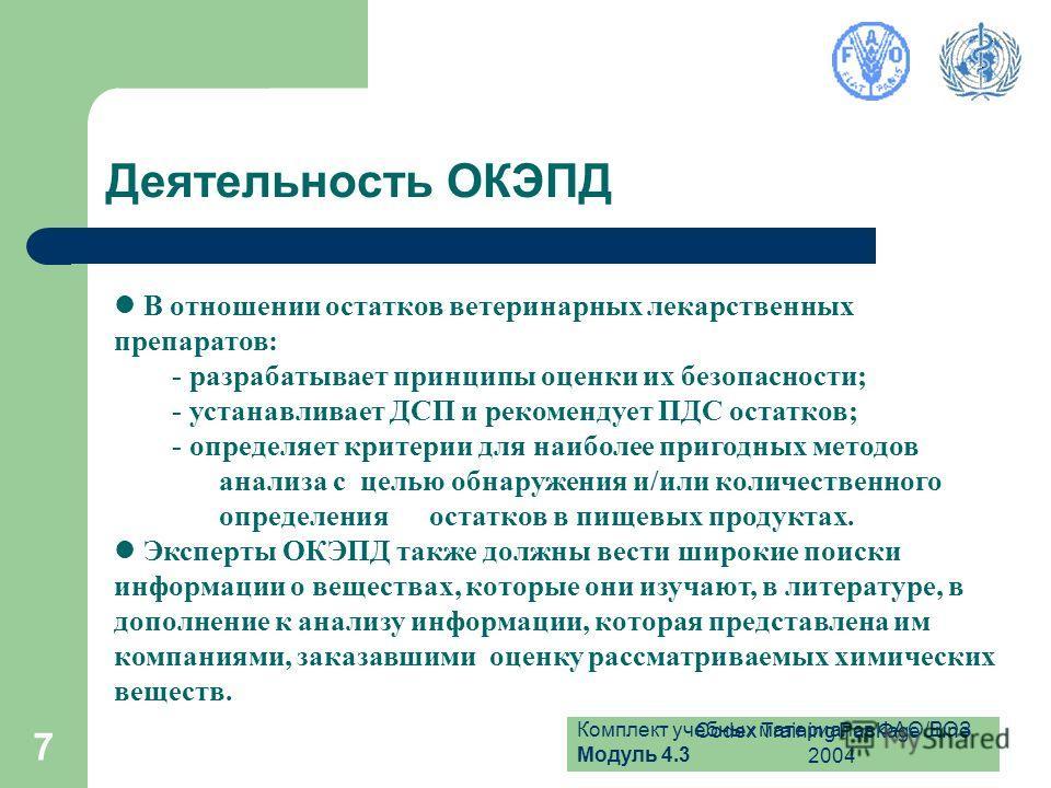Комплект учебных материалов ФАО/ВОЗ Модуль 4.3 Codex Training Package June 2004 7 Деятельность ОКЭПД В отношении остатков ветеринарных лекарственных препаратов: - разрабатывает принципы оценки их безопасности; - устанавливает ДСП и рекомендует ПДС ос
