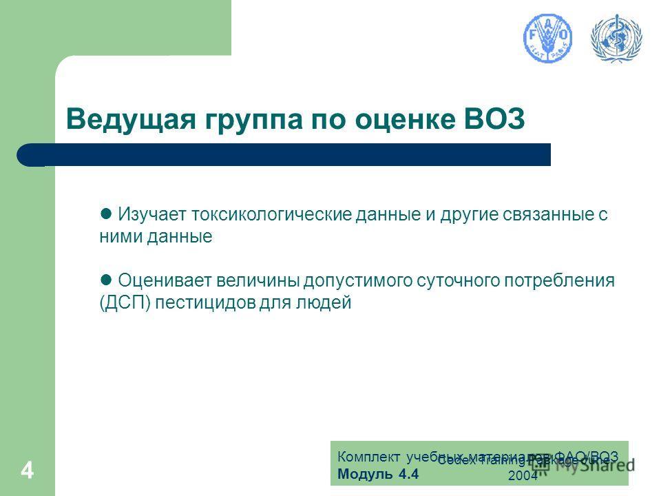 Комплект учебных материалов ФАО/ВОЗ Модуль 4.4 Codex Training Package June 2004 4 Ведущая группа по оценке ВОЗ Изучает токсикологические данные и другие связанные с ними данные Оценивает величины допустимого суточного потребления (ДСП) пестицидов для