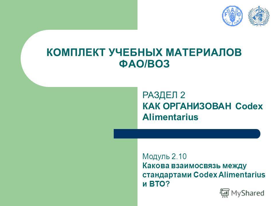 КОМПЛЕКТ УЧЕБНЫХ МАТЕРИАЛОВ ФАО/ВОЗ РАЗДЕЛ 2 КАК ОРГАНИЗОВАН Codex Alimentarius Модуль 2.10 Какова взаимосвязь между стандартами Codex Alimentarius и ВТО?