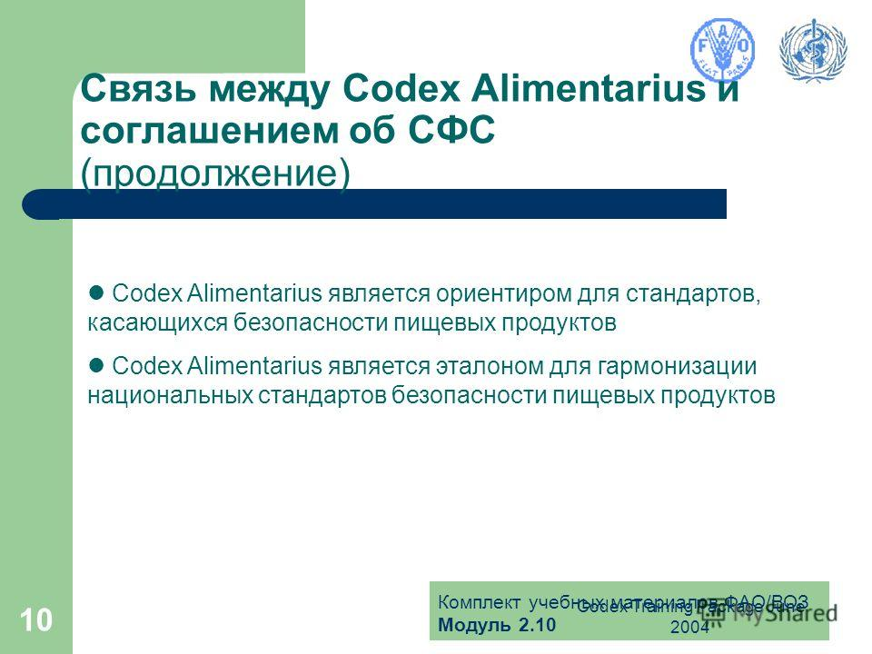 Комплект учебных материалов ФАО/ВОЗ Модуль 2.10 Codex Training Package June 2004 10 Связь между Codex Alimentarius и соглашением об СФС (продолжение) Codex Alimentarius является ориентиром для стандартов, касающихся безопасности пищевых продуктов Cod